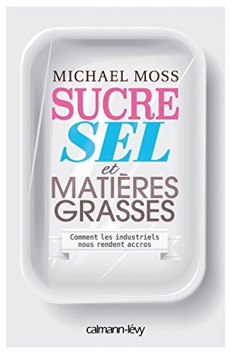 Sucre, sel et matières grasses : Comment les industriels nous rendent accros par Michael Moss