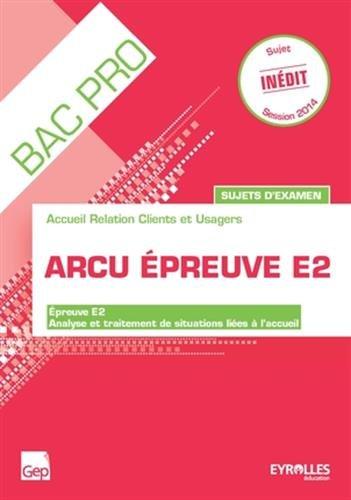 ARCU épreuve E2, accueil relation clients et usagers, sujets d'examen : épreuve E2, analyse et traitement de situations liées à l'accueil : Livre de l'élève