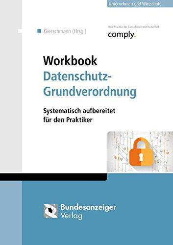 Workbook Datenschutz-Grundverordnung: Systematisch aufbereitet für den Praktiker
