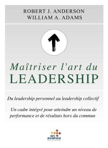 Matriser l'art du leadership: Du leadership personnel au leadership collectif.Un cadre integre pour atteindre un niveau de performance et des resultats hors du commun.