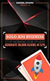 Start Your Own Solo Ads Business - Stop Working For Others: Generate 30,000 Clicks Per Month At US$79 (English Edition)