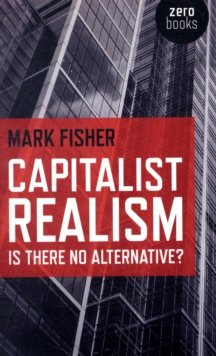 By Mark Fisher Capitalist Realism: Is There No Alternative? (Zero Books)