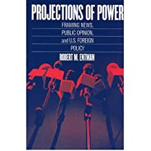 [( Projections of Power: Framing News, Public Opinion, and U.S. Foreign Policy )] [by: Robert M. Entman] [Jan-2004]