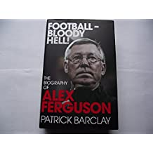 By Patrick Barclay Football - Bloody Hell!: The Biography of Alex Ferguson