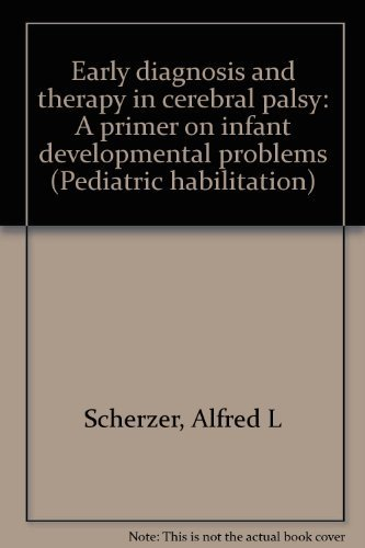 Early Diagnosis and Therapy in Cerebral Palsy: A Primer on Infant Developmental Problems (Pediatric Habilitation) by Alfred L Scherzer (1982-01-01)