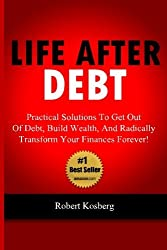 Life After Debt: Practical Solutions To Get Out of Debt, Build Wealth, And Radically Transform Your Finances Forever! by Rob Kosberg (2012-10-01)