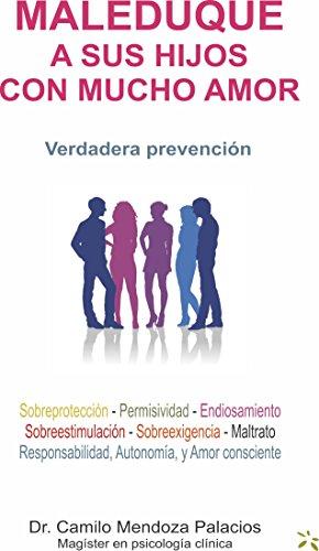 MALEDUQUE A SUS HIJOS CON MUCHO AMOR: Verdadera prevención por Camilo Hernán Mendoza Palacios