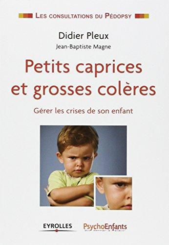 Petits caprices et grosses colères. Gérer les crises de son enfant.