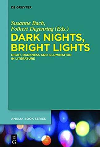 Dark Nights, Bright Lights: Night, Darkness, and Illumination in Literature (Buchreihe der Anglia / Anglia Book Series, Band 50)