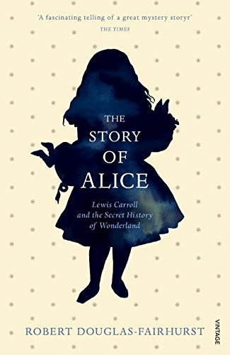 The Story of Alice: Lewis Carroll and The Secret History of Wonderland by Robert Douglas-Fairhurst (2016-02-04)