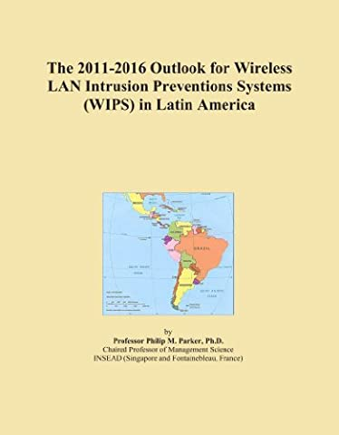 The 2011-2016 Outlook for Wireless LAN Intrusion Preventions Systems (WIPS) in Latin America