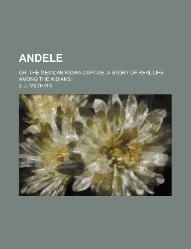 Andele; Or, the Mexican-Kiowa Captive. a Story of Real Life Among the Indians