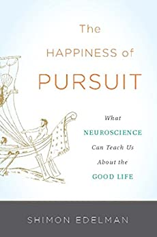 The Happiness of Pursuit: What Neuroscience Can Teach Us About the Good Life by [Edelman, Shimon]