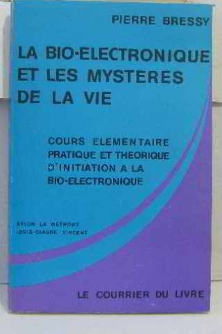 La Bio-électronique et les mystères de la vie : Cours élémentaire, pratique et théorique d'initiation à la bio-électronique, selon la méthode Louis-Claude Vincent