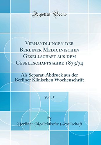 Verhandlungen der Berliner Medicinischen Gesellschaft aus dem Gesellschaftsjahre 1873/74, Vol. 5: Als Separat-Abdruck aus der Berliner Klinischen Wochenschrift (Classic Reprint)