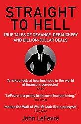 Straight to Hell: True Tales of Deviance, Debauchery and Billion-Dollar Deals by John LeFevre (2016-07-07)