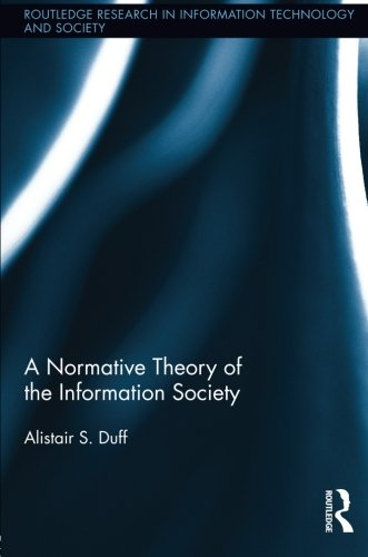 A Normative Theory of the Information Society (Routledge Research in Information Technology and Society)