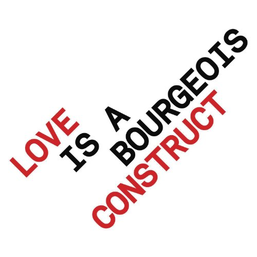 Love is a Bourgeois Construct ...