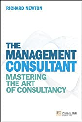 The Management Consultant: Mastering the Art of Consultancy (Financial Times Series) by Richard Newton (2010-03-28)