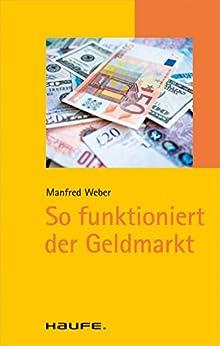 So funktioniert der Geldmarkt: TaschenGuide (Haufe TaschenGuide 1357) von [Weber, Manfred]