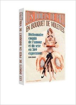 Les doigts de pied en bouquet de violettes : Dictionnaire coquin de l'amour et du sexe en 369 expressions de Sylvie Brunet ( 26 septembre 2013 ) par Sylvie Brunet