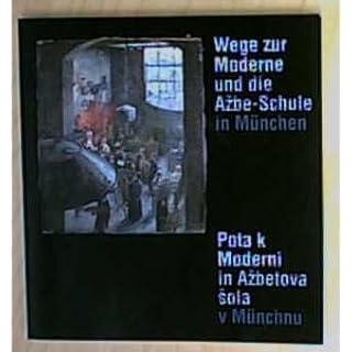 Wege zur Moderne und die Azbe-Schule in Munchen =: Pota k moderni in Azbetova sola v Munchnu : Museum Wiesbaden 25. September-30.Oktober 1988 : ... November 1988-8. Januar 1989 (German Edition)