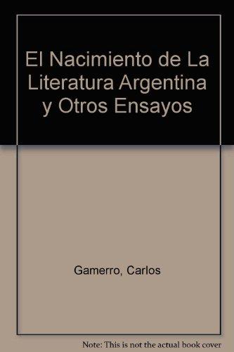 El Nacimiento de La Literatura Argentina y Otros Ensayos por Carlos Gamerro
