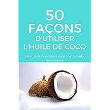 50 façons d'utiliser l'huile de coco: Recettes et inspirations pour une utilisation quotidienne (French Edition)