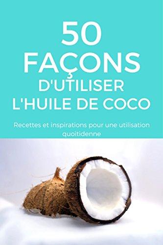 Couverture du livre 50 façons d'utiliser l'huile de coco: Recettes et inspirations pour une utilisation quotidienne