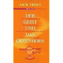 Der Geist und das Greenhorn .Die wundersame Verwandlung vom Erbsenzähler zum Marketing-Genie