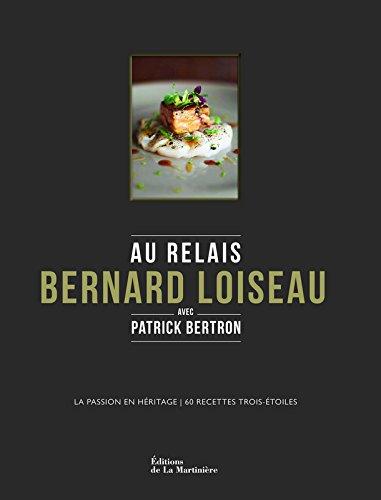 Au Relais Bernard Loiseau. La Passion en hritage, 60 recettes trois-toiles
