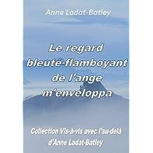 """Le regard bleuté-flamboyant de l'ange m'enveloppa (""""Vis-à-vis avec l'au-delà d'Anne Ladat-Batley"""" t. 2)"""