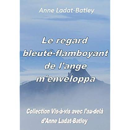 Le regard bleuté-flamboyant de l'ange m'enveloppa ('Vis-à-vis avec l'au-delà d'Anne Ladat-Batley' t. 2)
