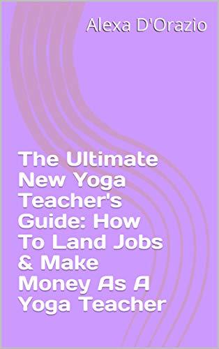 The Ultimate New Yoga Teacher's Guide: How To Land Jobs & Make Money As A Yoga Teacher di Alexa D'Orazio
