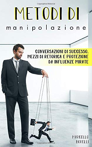 Metodi di manipolazione: Conversazioni di successo,  mezzi di retorica e protezione da...