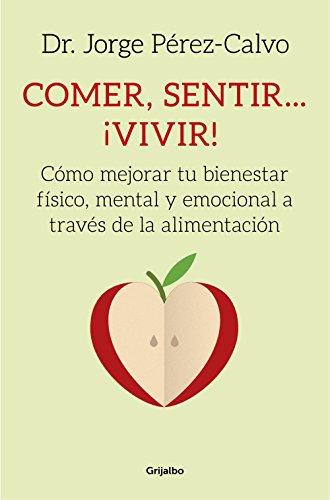 Comer, sentir... ¡vivir!: Cómo mejorar tu bienestar físico, mental y emocional a través de la alimentación por Dr. Jorge Pérez-Calvo