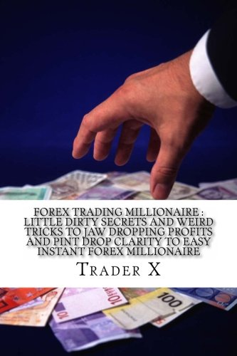 Forex Trading Millionaire : Little Dirty Secrets And Weird Tricks To Jaw Dropping Profits And Pin Drop Clarity To Easy Instant Forex Millionaire: The Escape 9-5 Live Anywhere Join The New Rich