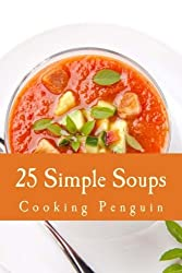 25 Simple Soups: Easy and Delicious Soup Recipes by Cooking Penguin (2013-02-14)