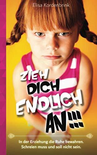 ZIEH DICH ENDLICH AN!!!: In der Erziehung die Ruhe bewahren. Schreien muss und soll nicht sein.