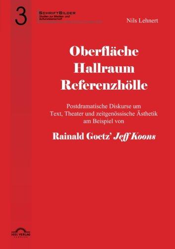 Oberfläche - Hallraum - Referenzhölle: Postdramatische Diskurse um Text, Theater und zeitgenössische Ästhetik am Beispiel von Rainald Goetz'