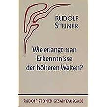 Wie erlangt man Erkenntnisse der höheren Welten? (Rudolf Steiner Gesamtausgabe / Schriften und Vorträge)