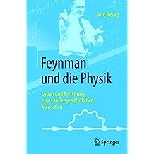 Feynman und die Physik: Leben und Forschung eines außergewöhnlichen Menschen