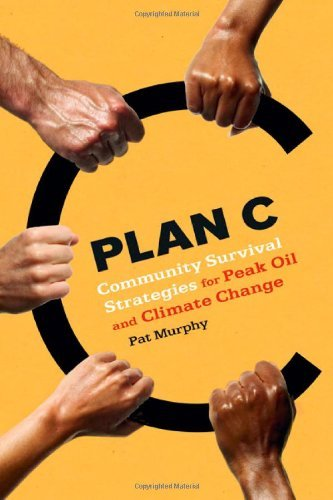 plan-c-community-survival-strategies-for-peak-oil-and-climate-change-by-pat-murphy-6-jan-2008-paperb
