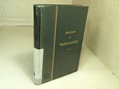 Handbuch der Galvanoplastik oder der elektro-chemischen Metallüberziehung in allen ihren Anwendungsarten. Mit einer ausführlichen Aubhandlung über das Aluminium, seine Eigenschaften und alle seine ...