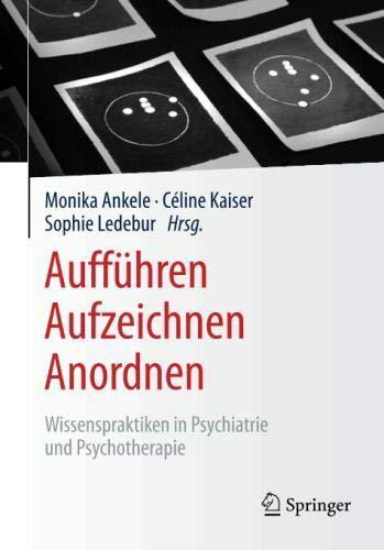 Aufführen – Aufzeichnen – Anordnen: Wissenspraktiken in Psychiatrie und Psychotherapie