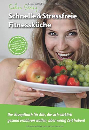 Schnelle & Stressfreie Fitnessküche: Das Rezeptbuch für Alle, die sich wirklich gesund ernähren wollen, aber wenig Zeit haben!