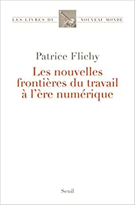 Les nouvelles frontières du travail à l'ère numérique par Patrice Flichy