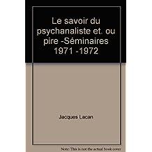 Le savoir du psychanaliste et. ou pire -Séminaires 1971 -1972