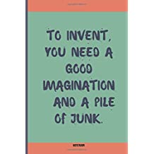To Invent, You Need A Good Imagination And A Pile Of Junk: Journal With Quote, Notebook For Work, Notebook Journal Lined Paper, Notebook Journal Gift, 6x9 120 Pages.