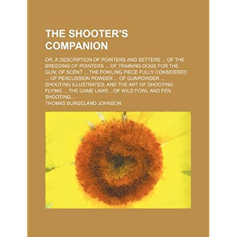 The Shooter's Companion; Or, a Description of Pointers and Setters of the Breeding of Pointers of Training Dogs for the Gun; Of Scent the